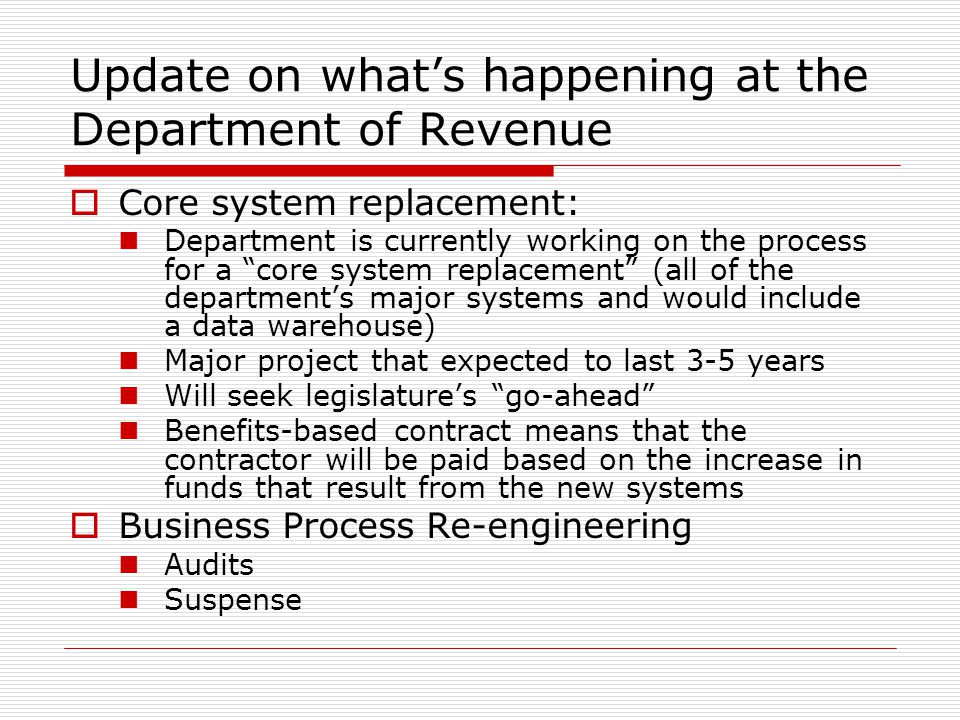 Update on whats happening at the Department of Revenue Core system replacement: Department is currently working on the process for a core system replacement (all of the departments major systems and would include a data warehouse) Major project that expected to last 3-5 years Will seek legislatures go-ahead Benefits-based contract means that the contractor will be paid based on the increase in funds that result from the new systems Business Process Re-engineering Audits Suspense