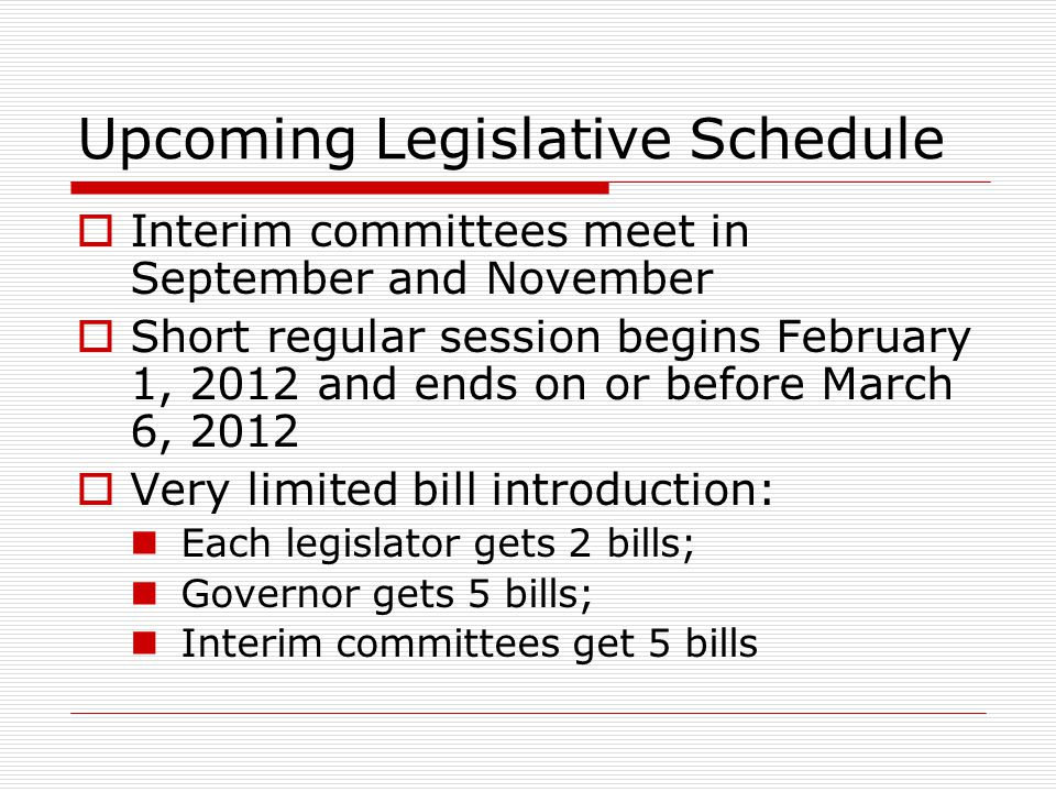 Upcoming Legislative Schedule Interim committees meet in September and November Short regular session begins February 1, 2012 and ends on or before Ma