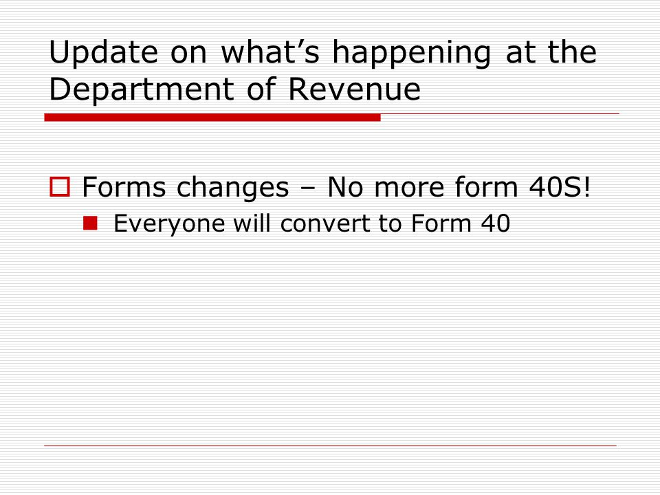 Update on whats happening at the Department of Revenue Forms changes – No more form 40S! Everyone will convert to Form 40