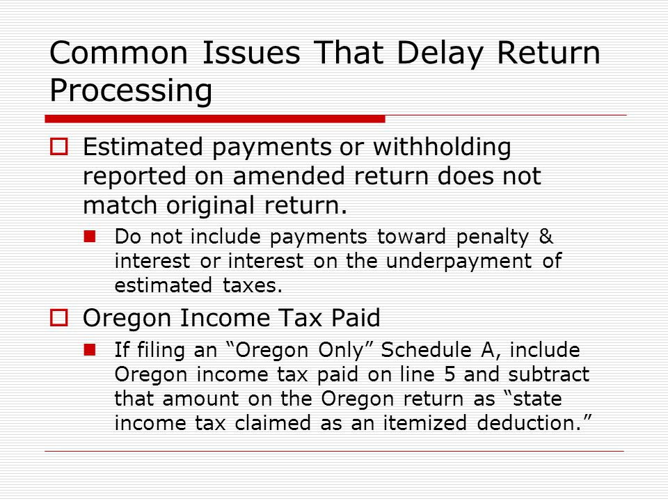 Common Issues That Delay Return Processing Estimated payments or withholding reported on amended return does not match original return. Do not include