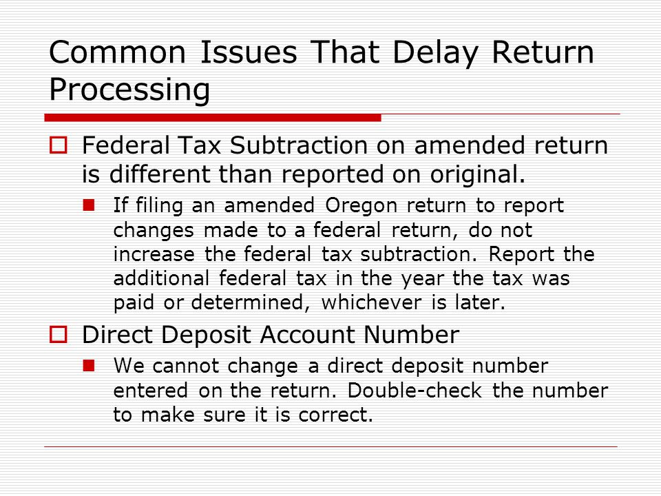 Common Issues That Delay Return Processing Federal Tax Subtraction on amended return is different than reported on original. If filing an amended Oreg