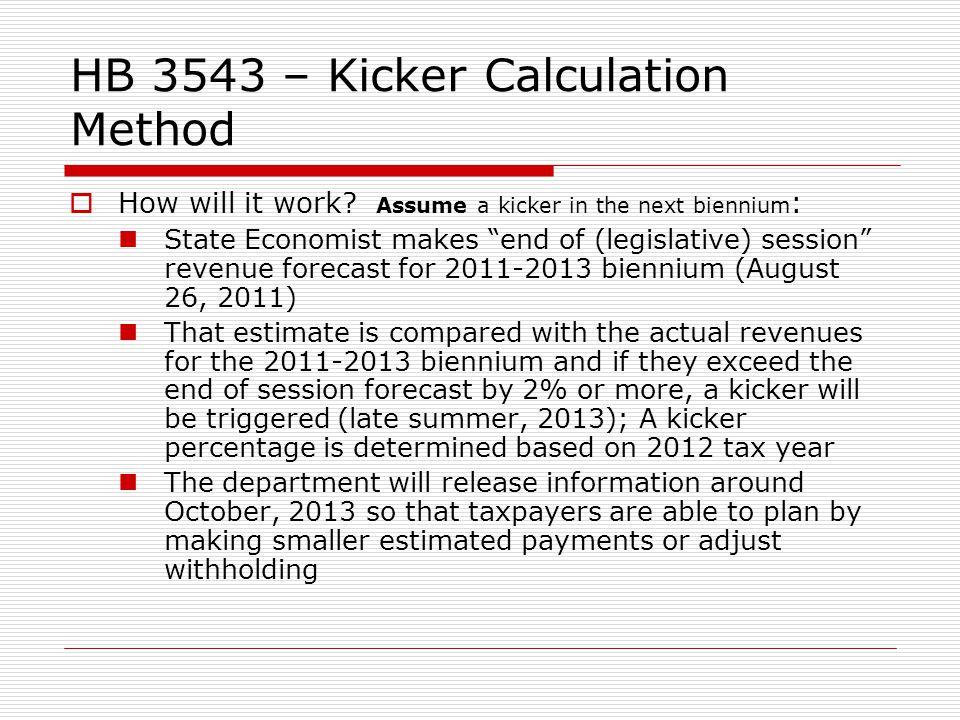 HB 3543 – Kicker Calculation Method How will it work? Assume a kicker in the next biennium : State Economist makes end of (legislative) session revenu