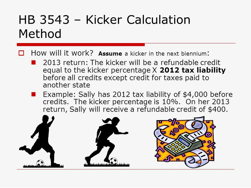 HB 3543 – Kicker Calculation Method How will it work? Assume a kicker in the next biennium : 2013 return: The kicker will be a refundable credit equal