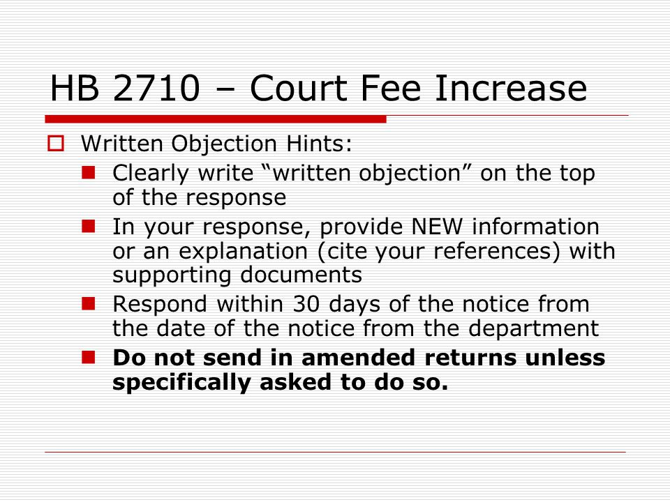 HB 2710 – Court Fee Increase Written Objection Hints: Clearly write written objection on the top of the response In your response, provide NEW information or an explanation (cite your references) with supporting documents Respond within 30 days of the notice from the date of the notice from the department Do not send in amended returns unless specifically asked to do so.