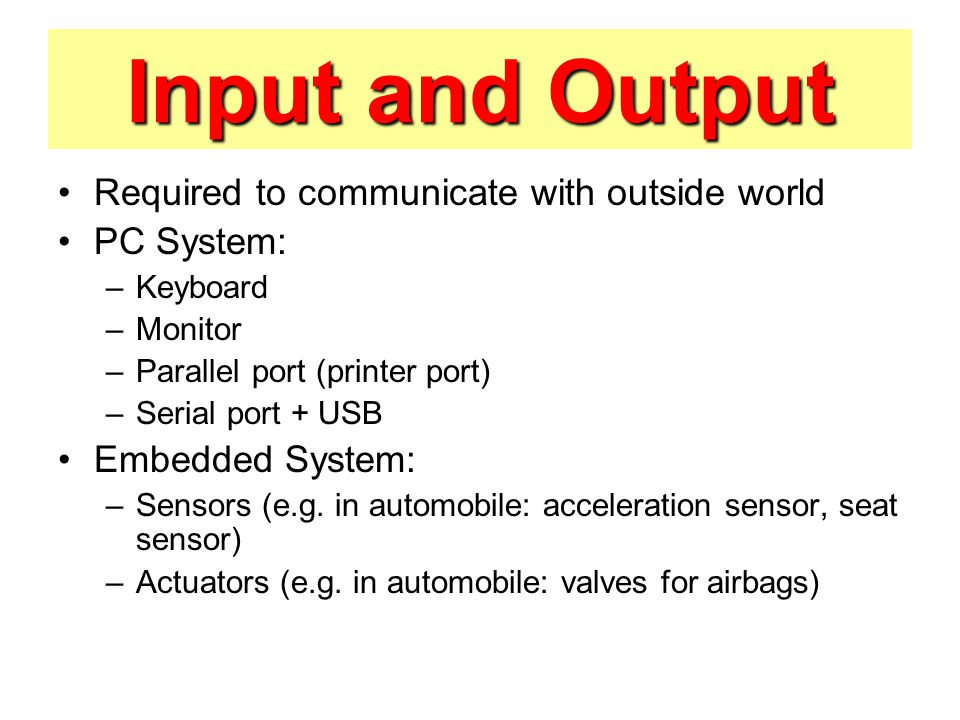 Input and Output Required to communicate with outside world PC System: –Keyboard –Monitor –Parallel port (printer port) –Serial port + USB Embedded System: –Sensors (e.g.