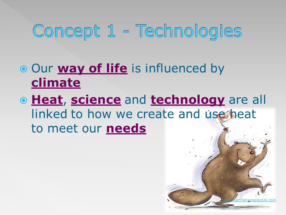 Our way of life is influenced by climate Heat, science and technology are all linked to how we create and use heat to meet our needs www.searchenginep
