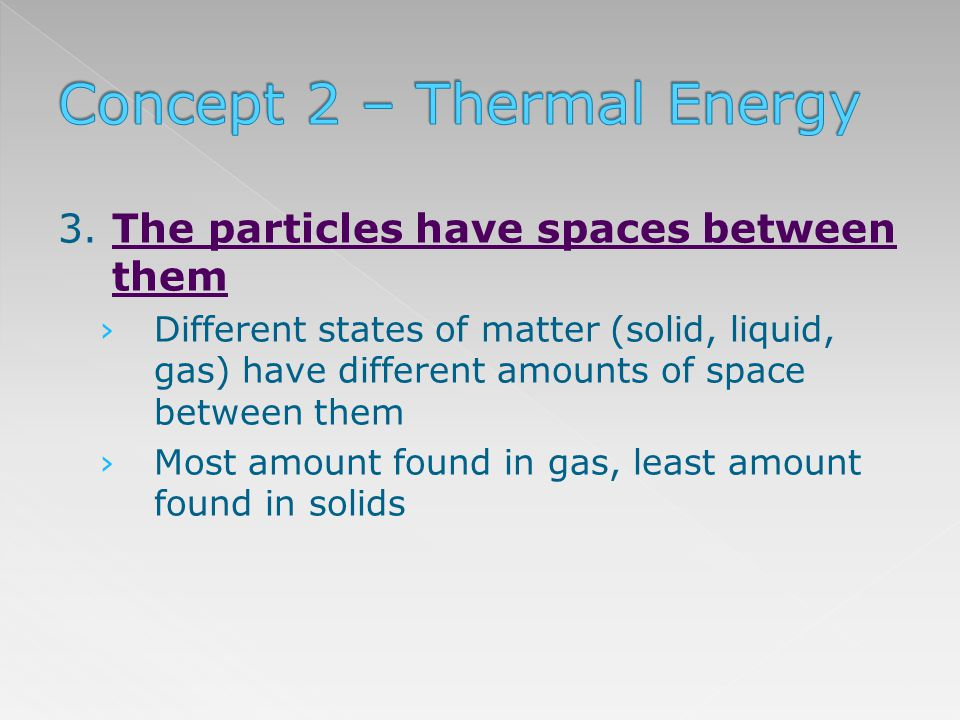 3. The particles have spaces between them Different states of matter (solid, liquid, gas) have different amounts of space between them Most amount fou