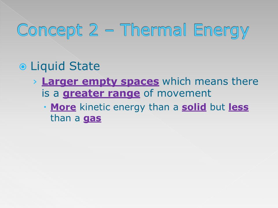 Liquid State Larger empty spaces which means there is a greater range of movement More kinetic energy than a solid but less than a gas