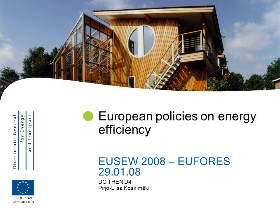 DG TREN D4 Pirjo-Liisa Koskimäki European policies on energy efficiency EUSEW 2008 – EUFORES 29.01.08 EUROPEAN COMMISSION