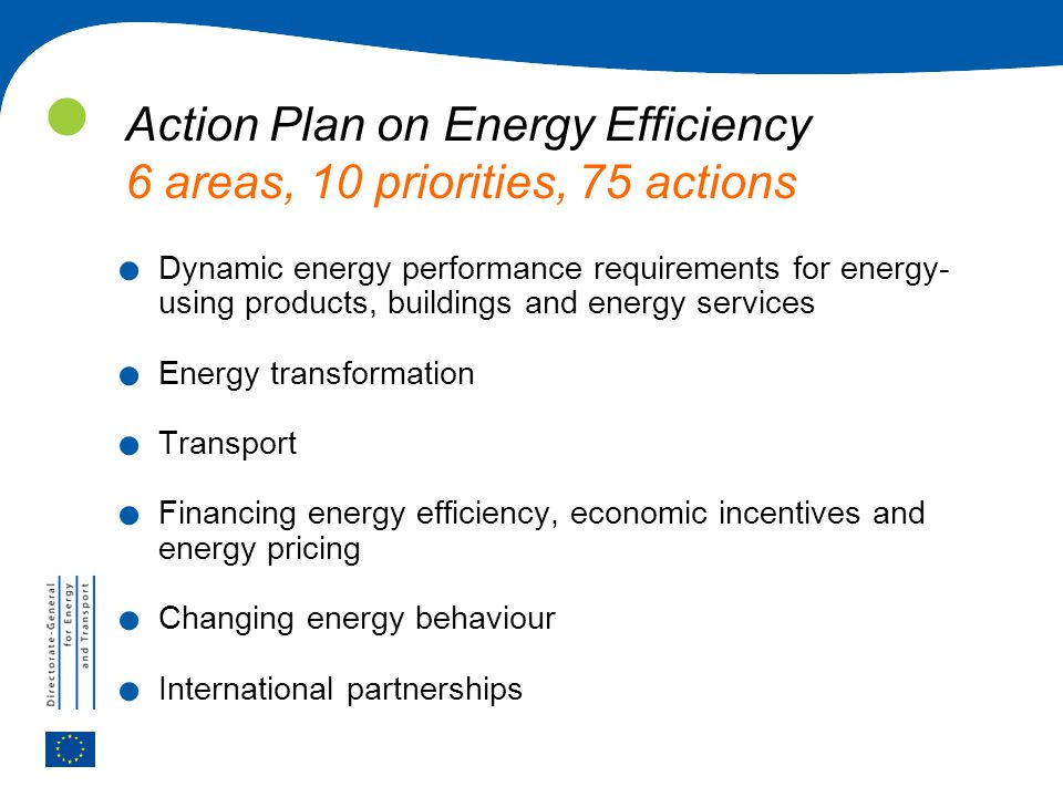Action Plan on Energy Efficiency 6 areas, 10 priorities, 75 actions. Dynamic energy performance requirements for energy- using products, buildings and