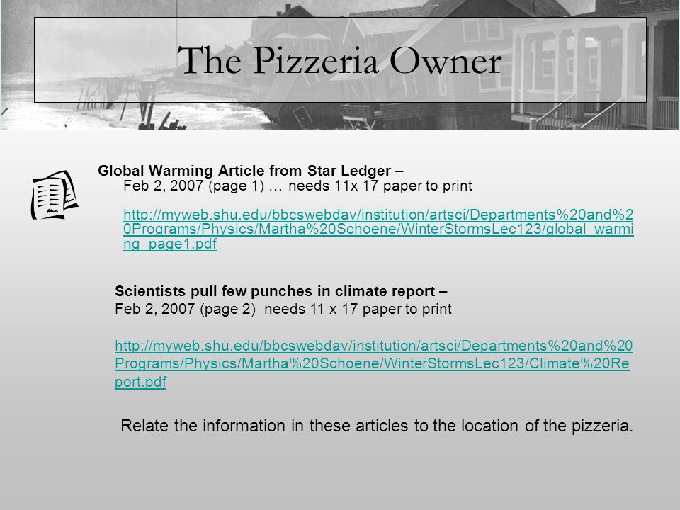 The Pizzeria Owner Global Warming Article from Star Ledger – Feb 2, 2007 (page 1) … needs 11x 17 paper to print http://myweb.shu.edu/bbcswebdav/institution/artsci/Departments%20and%2 0Programs/Physics/Martha%20Schoene/WinterStormsLec123/global_warmi ng_page1.pdf http://myweb.shu.edu/bbcswebdav/institution/artsci/Departments%20and%2 0Programs/Physics/Martha%20Schoene/WinterStormsLec123/global_warmi ng_page1.pdf Scientists pull few punches in climate report – Feb 2, 2007 (page 2) needs 11 x 17 paper to print http://myweb.shu.edu/bbcswebdav/institution/artsci/Departments%20and%20 Programs/Physics/Martha%20Schoene/WinterStormsLec123/Climate%20Re port.pdf Relate the information in these articles to the location of the pizzeria.