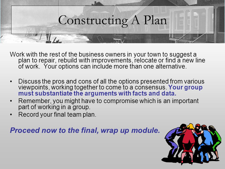 Constructing A Plan Work with the rest of the business owners in your town to suggest a plan to repair, rebuild with improvements, relocate or find a new line of work.
