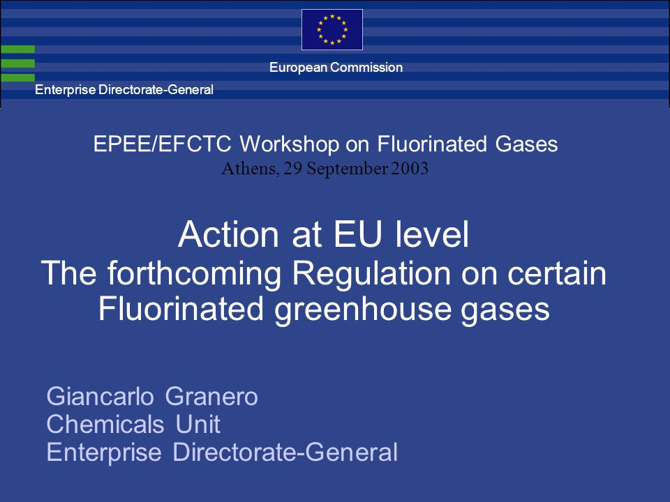 Enterprise Directorate-General Action at EU level The forthcoming Regulation on certain Fluorinated greenhouse gases EPEE/EFCTC Workshop on Fluorinated Gases Athens, 29 September 2003 Giancarlo Granero Chemicals Unit Enterprise Directorate-General European Commission