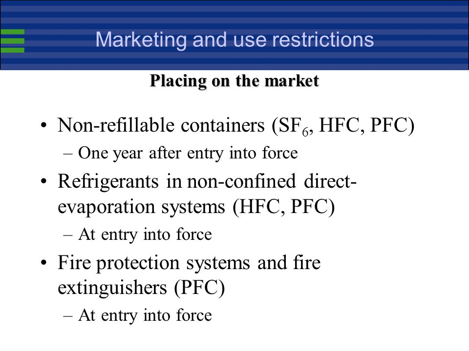 Marketing and use restrictions Non-refillable containers (SF 6, HFC, PFC) –One year after entry into force Refrigerants in non-confined direct- evaporation systems (HFC, PFC) –At entry into force Fire protection systems and fire extinguishers (PFC) –At entry into force Placing on the market
