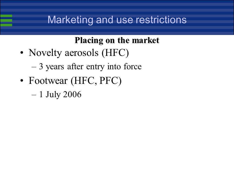Marketing and use restrictions Novelty aerosols (HFC) –3 years after entry into force Footwear (HFC, PFC) –1 July 2006 Placing on the market