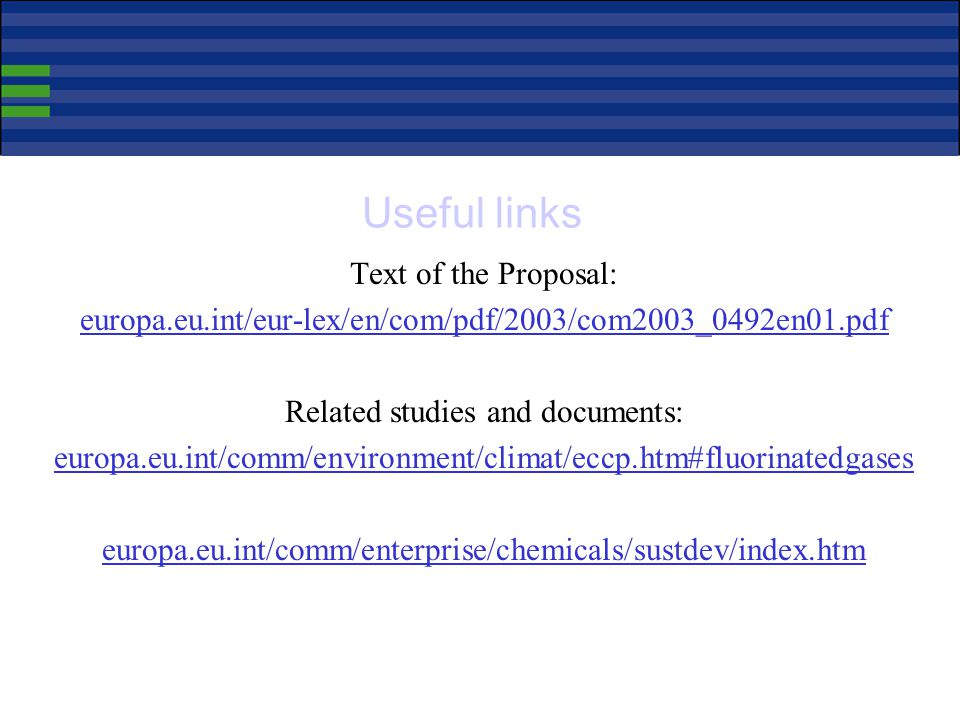 Useful links Text of the Proposal: europa.eu.int/eur-lex/en/com/pdf/2003/com2003_0492en01.pdf Related studies and documents: europa.eu.int/comm/environment/climat/eccp.htm#fluorinatedgases europa.eu.int/comm/enterprise/chemicals/sustdev/index.htm