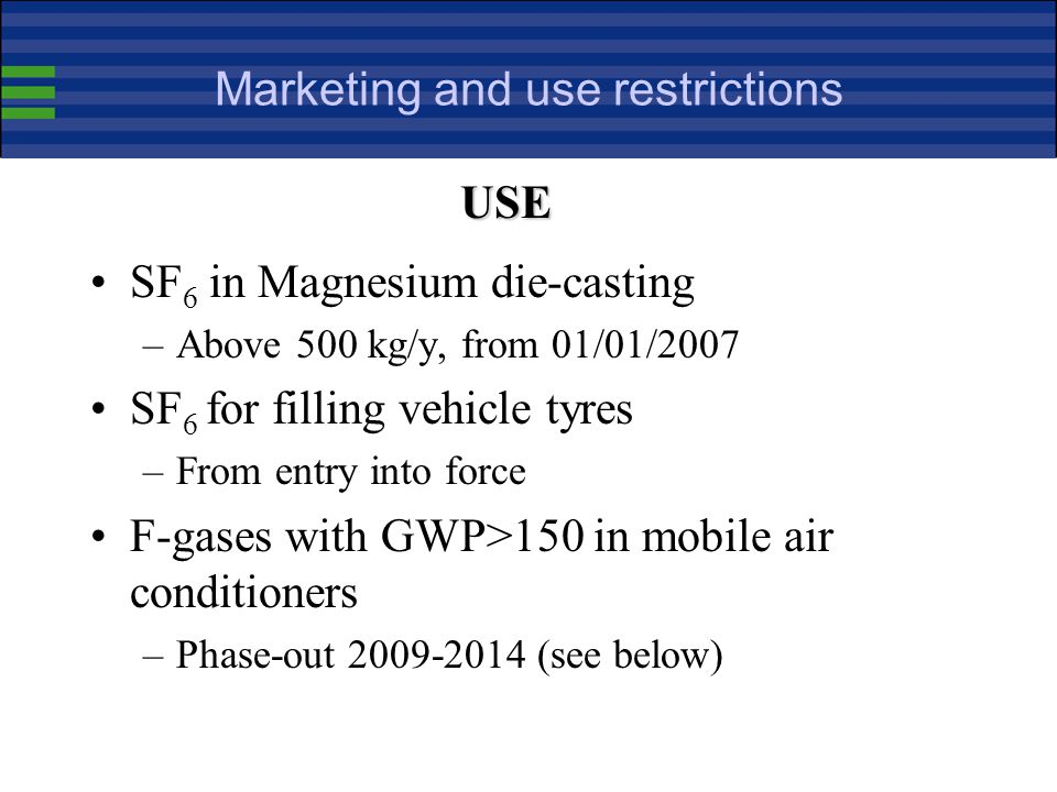 Marketing and use restrictions SF 6 in Magnesium die-casting –Above 500 kg/y, from 01/01/2007 SF 6 for filling vehicle tyres –From entry into force F-gases with GWP>150 in mobile air conditioners –Phase-out 2009-2014 (see below) USE