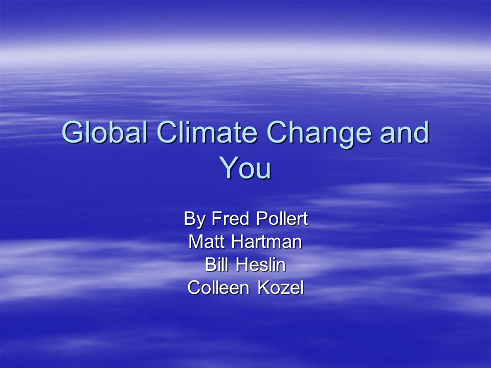 Global Climate Change and You By Fred Pollert Matt Hartman Bill Heslin Colleen Kozel