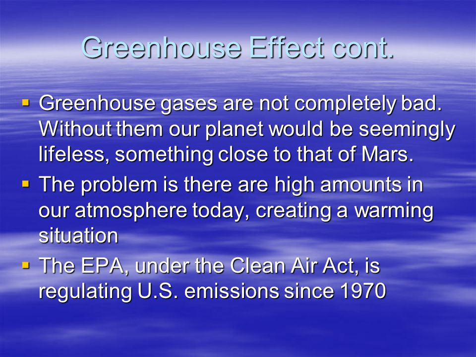 Greenhouse Effect cont. Greenhouse gases are not completely bad. Without them our planet would be seemingly lifeless, something close to that of Mars.