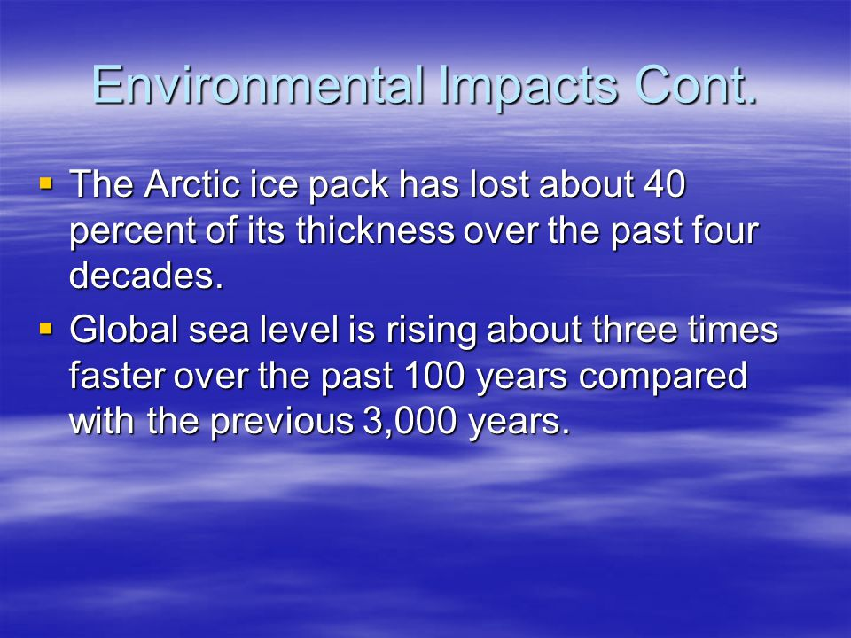 Environmental Impacts Cont. The Arctic ice pack has lost about 40 percent of its thickness over the past four decades. The Arctic ice pack has lost ab