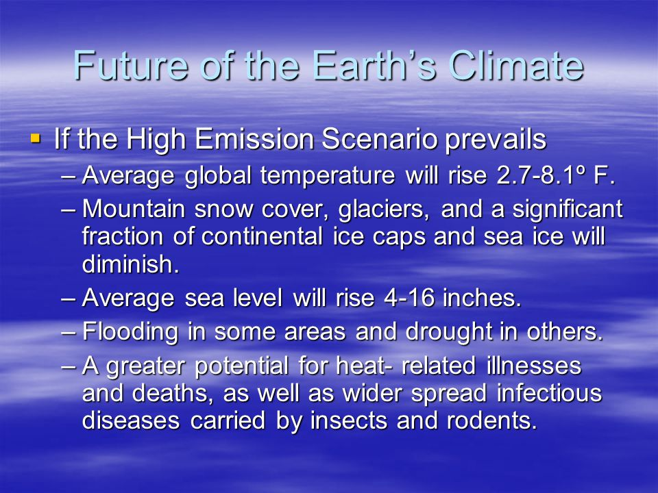 Future of the Earths Climate If the High Emission Scenario prevails If the High Emission Scenario prevails –Average global temperature will rise 2.7-8