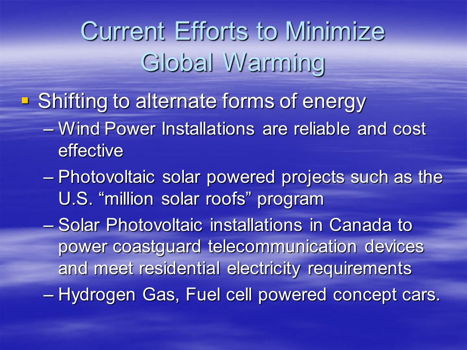Current Efforts to Minimize Global Warming Shifting to alternate forms of energy Shifting to alternate forms of energy –Wind Power Installations are r