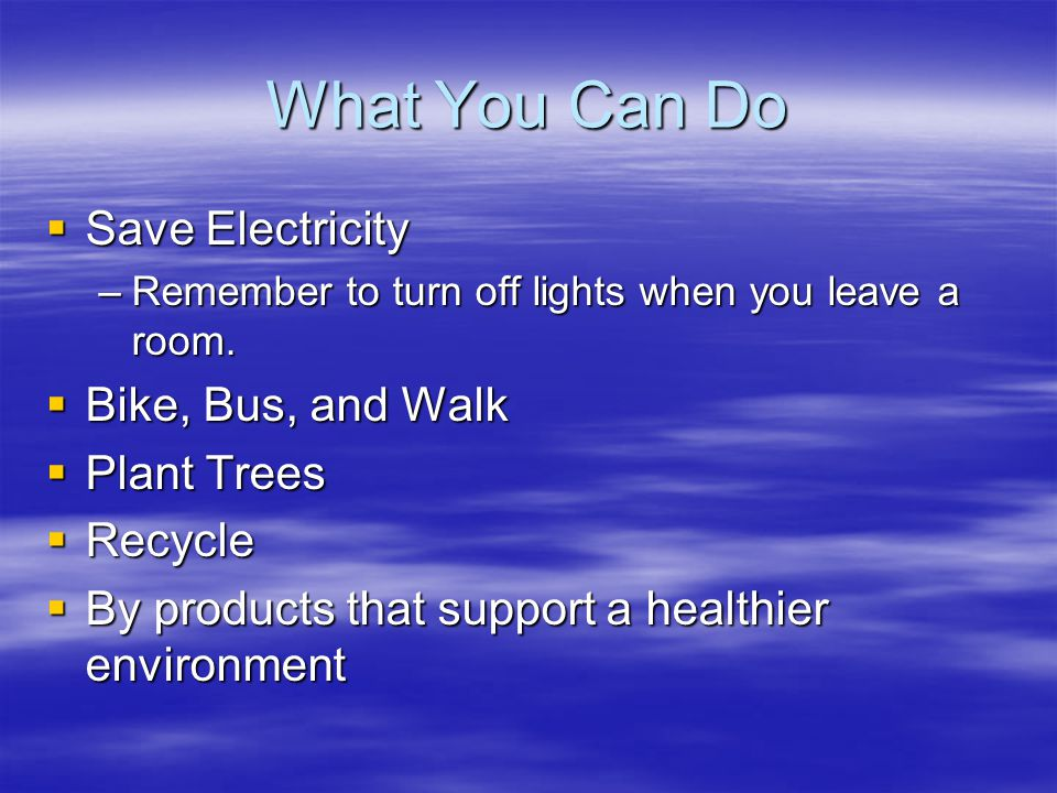 What You Can Do Save Electricity Save Electricity –Remember to turn off lights when you leave a room. Bike, Bus, and Walk Bike, Bus, and Walk Plant Tr