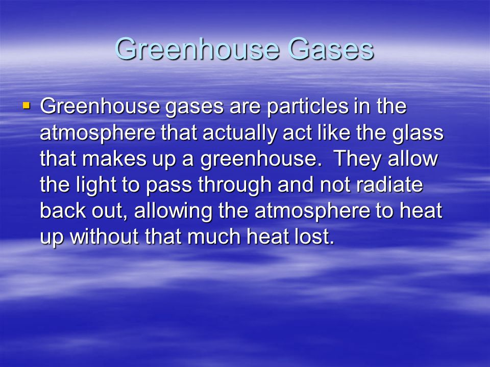 Greenhouse Gases Greenhouse gases are particles in the atmosphere that actually act like the glass that makes up a greenhouse. They allow the light to