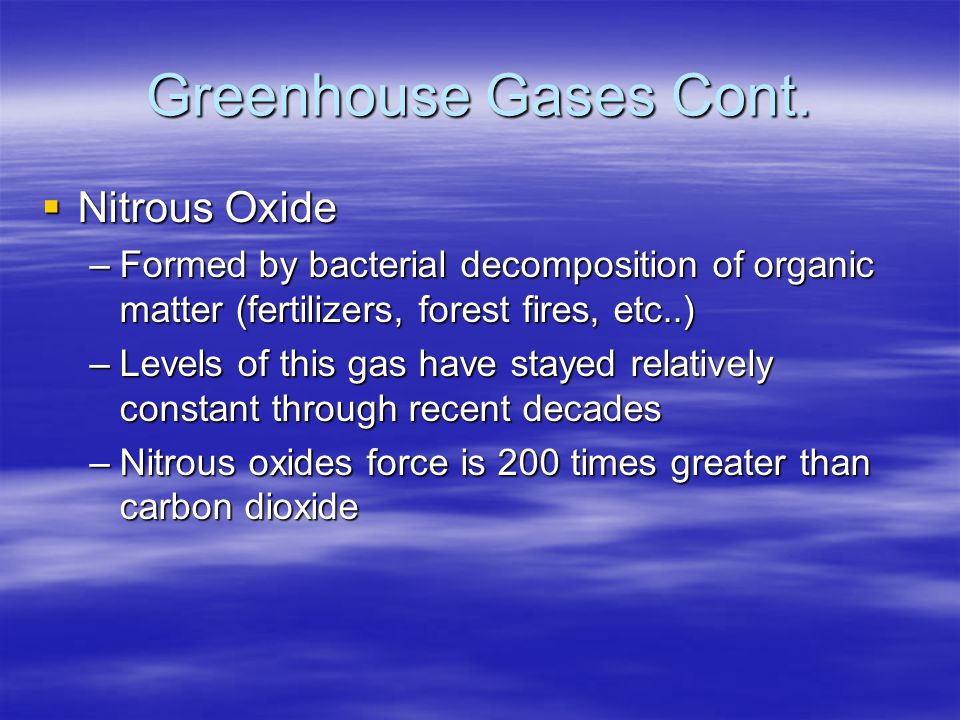 Greenhouse Gases Cont. Nitrous Oxide Nitrous Oxide –Formed by bacterial decomposition of organic matter (fertilizers, forest fires, etc..) –Levels of