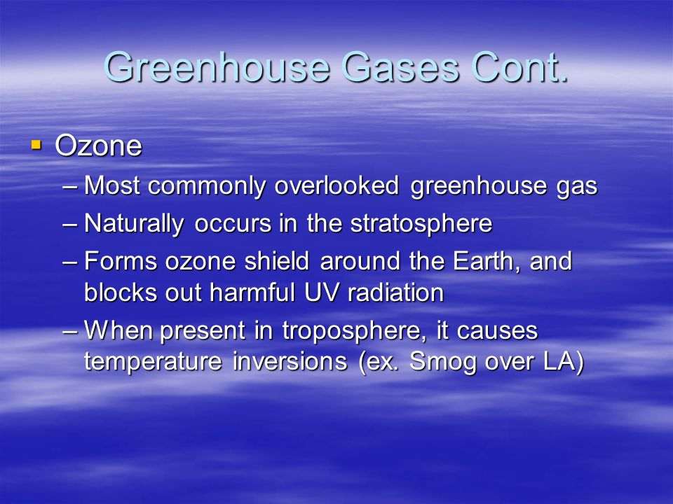 Greenhouse Gases Cont. Ozone Ozone –Most commonly overlooked greenhouse gas –Naturally occurs in the stratosphere –Forms ozone shield around the Earth
