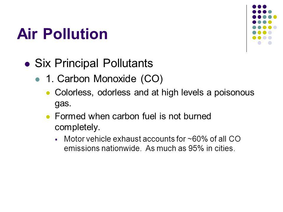 Air Pollution Carbon Monoxide (CO) Health Effects Reduces oxygen perfusion to organs and tissues Low levels Most serious for people suffering from cardiovascular disease High levels Poisonous Visual impairment, reduced work capacity, reduced manual dexterity, poor learning ability and difficulty in performing complex tasks