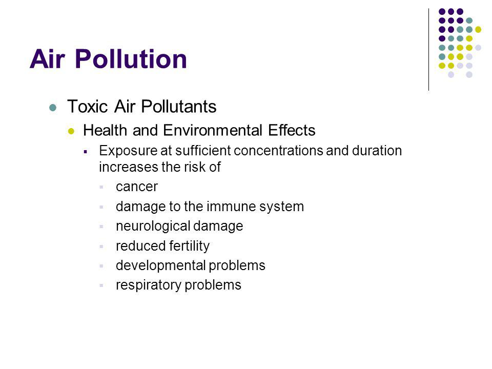 Air Pollution Toxic Air Pollutants Health and Environmental Effects Persistent toxic air pollutants can accumulate in plants and animals magnifying up the food chain A particular concern in aquatic ecosystems where greater magnification can occur In animals toxic pollutants disrupt the endocrine system decreased fertility decreased hatching success damaged reproductive organs Altered immune systems