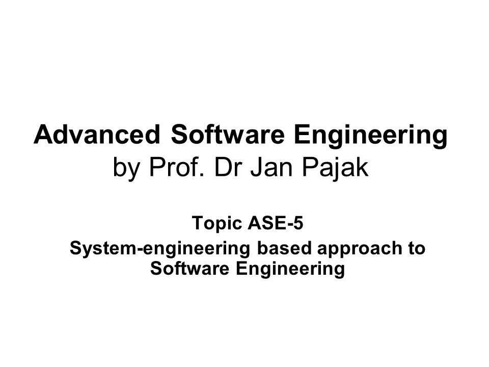 Advanced Software Engineering by Prof. Dr Jan Pajak Topic ASE-5 System-engineering based approach to Software Engineering