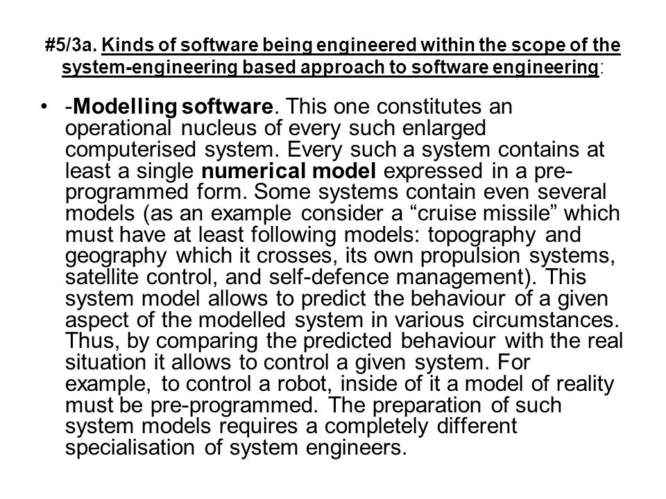 #5/3a. Kinds of software being engineered within the scope of the system-engineering based approach to software engineering: -Modelling software. This