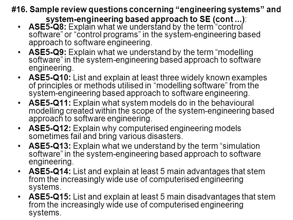 #16. Sample review questions concerning engineering systems and system-engineering based approach to SE (cont...): ASE5-Q8: Explain what we understand