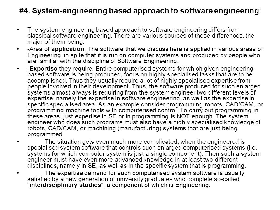 #4. System-engineering based approach to software engineering: The system-engineering based approach to software engineering differs from classical so