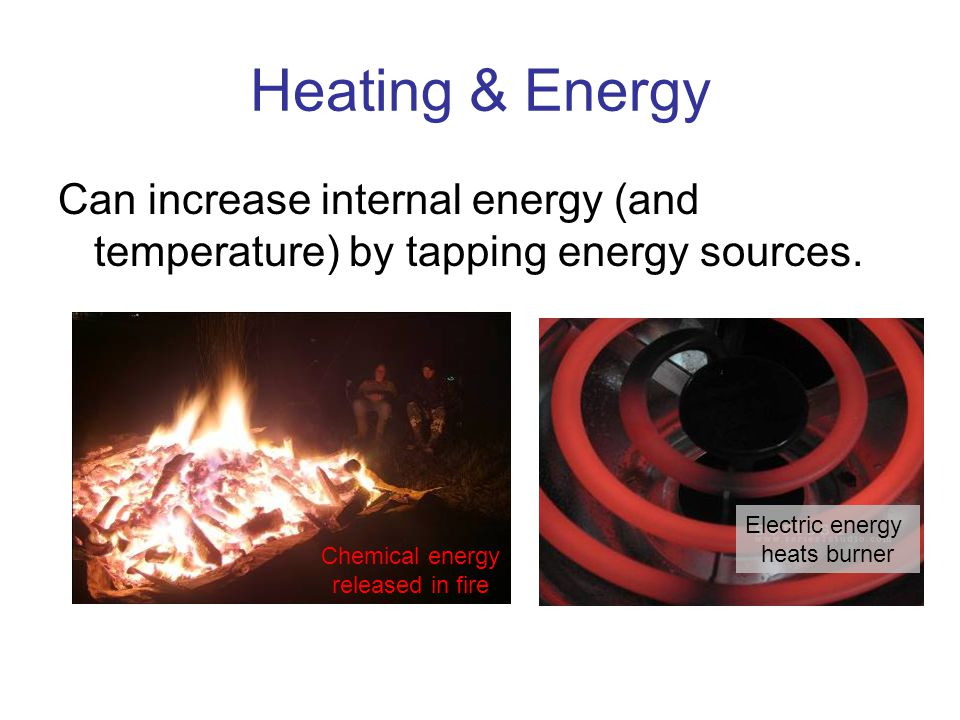 Heating & Energy Can increase internal energy (and temperature) by tapping energy sources. Chemical energy released in fire Electric energy heats burn