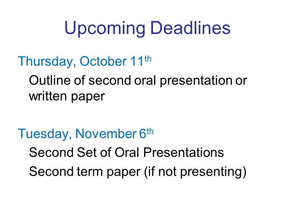 Upcoming Deadlines Thursday, October 11 th Outline of second oral presentation or written paper Tuesday, November 6 th Second Set of Oral Presentations Second term paper (if not presenting)