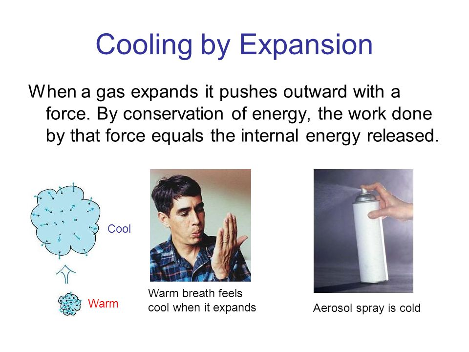 Cooling by Expansion When a gas expands it pushes outward with a force. By conservation of energy, the work done by that force equals the internal ene