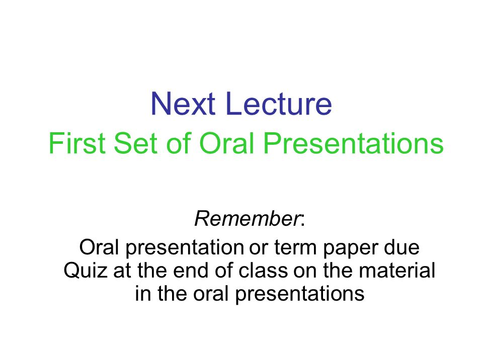 Next Lecture First Set of Oral Presentations Remember: Oral presentation or term paper due Quiz at the end of class on the material in the oral presentations