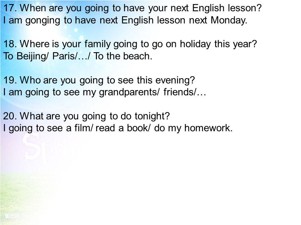 17. When are you going to have your next English lesson? I am gonging to have next English lesson next Monday. 18. Where is your family going to go on