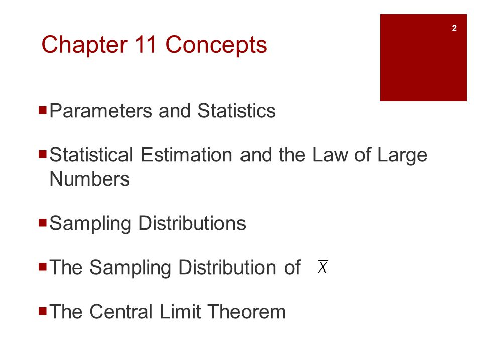Chapter 11 Objectives Define and identify parameters and statistics Describe the law of large numbers Define and describe sampling distributions Describe the sampling distribution of sample means Describe and apply the central limit theorem 3