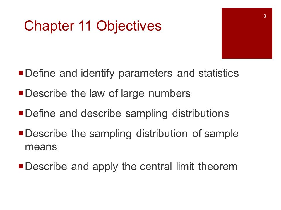 Chapter 11 Objectives Define and identify parameters and statistics Describe the law of large numbers Define and describe sampling distributions Descr