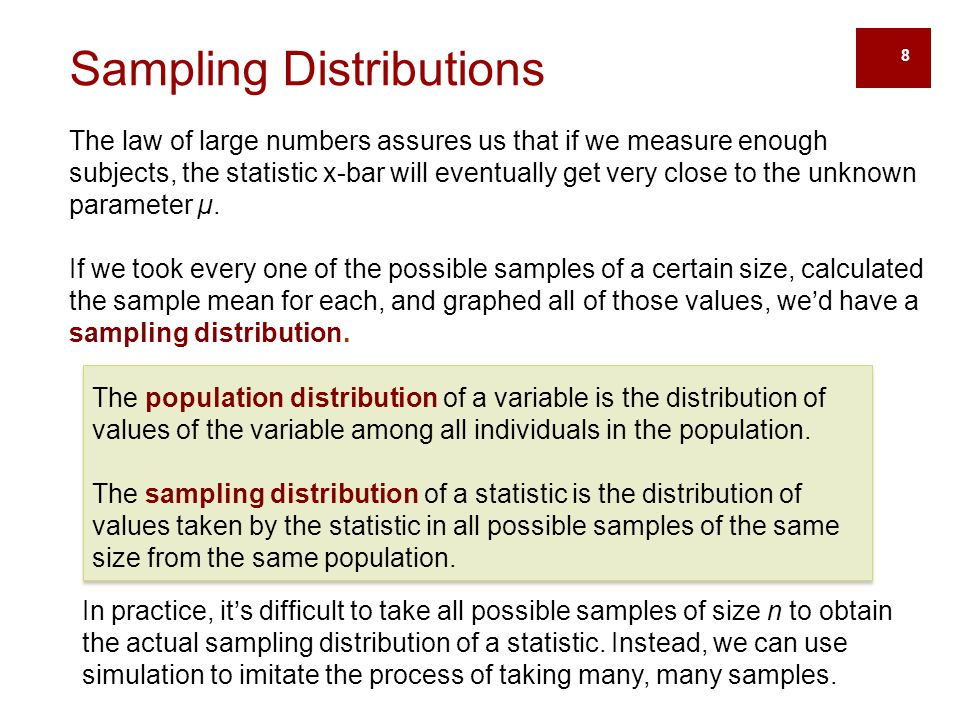 8 Sampling Distributions The law of large numbers assures us that if we measure enough subjects, the statistic x-bar will eventually get very close to