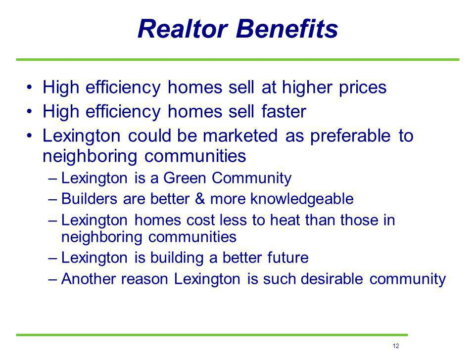 12 Realtor Benefits High efficiency homes sell at higher prices High efficiency homes sell faster Lexington could be marketed as preferable to neighboring communities –Lexington is a Green Community –Builders are better & more knowledgeable –Lexington homes cost less to heat than those in neighboring communities –Lexington is building a better future –Another reason Lexington is such desirable community