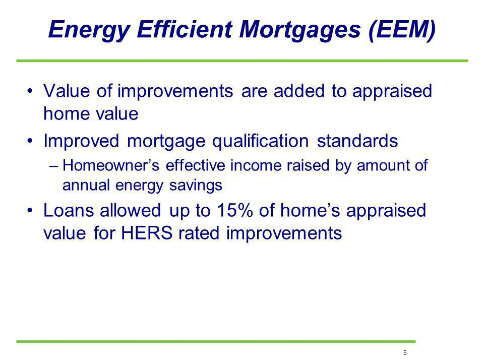 5 Energy Efficient Mortgages (EEM) Value of improvements are added to appraised home value Improved mortgage qualification standards –Homeowners effective income raised by amount of annual energy savings Loans allowed up to 15% of homes appraised value for HERS rated improvements
