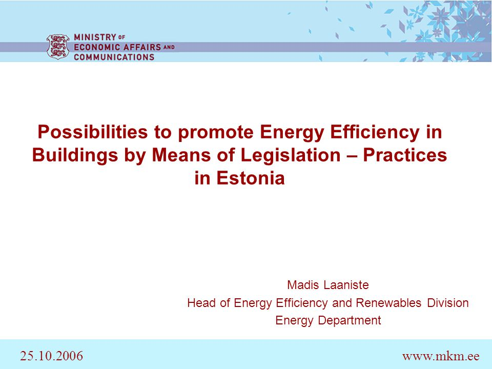Possibilities to promote Energy Efficiency in Buildings by Means of Legislation – Practices in Estonia Madis Laaniste Head of Energy Efficiency and Renewables Division Energy Department 25.10.2006www.mkm.ee