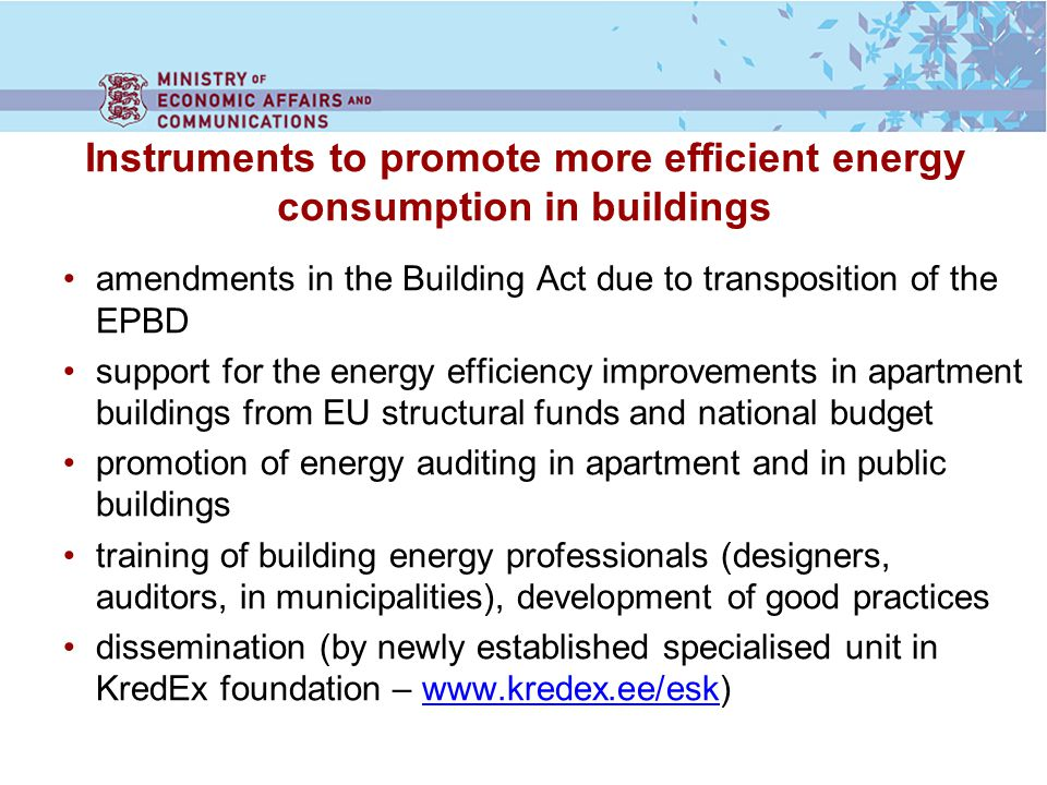 Instruments to promote more efficient energy consumption in buildings amendments in the Building Act due to transposition of the EPBD support for the energy efficiency improvements in apartment buildings from EU structural funds and national budget promotion of energy auditing in apartment and in public buildings training of building energy professionals (designers, auditors, in municipalities), development of good practices dissemination (by newly established specialised unit in KredEx foundation – www.kredex.ee/esk)