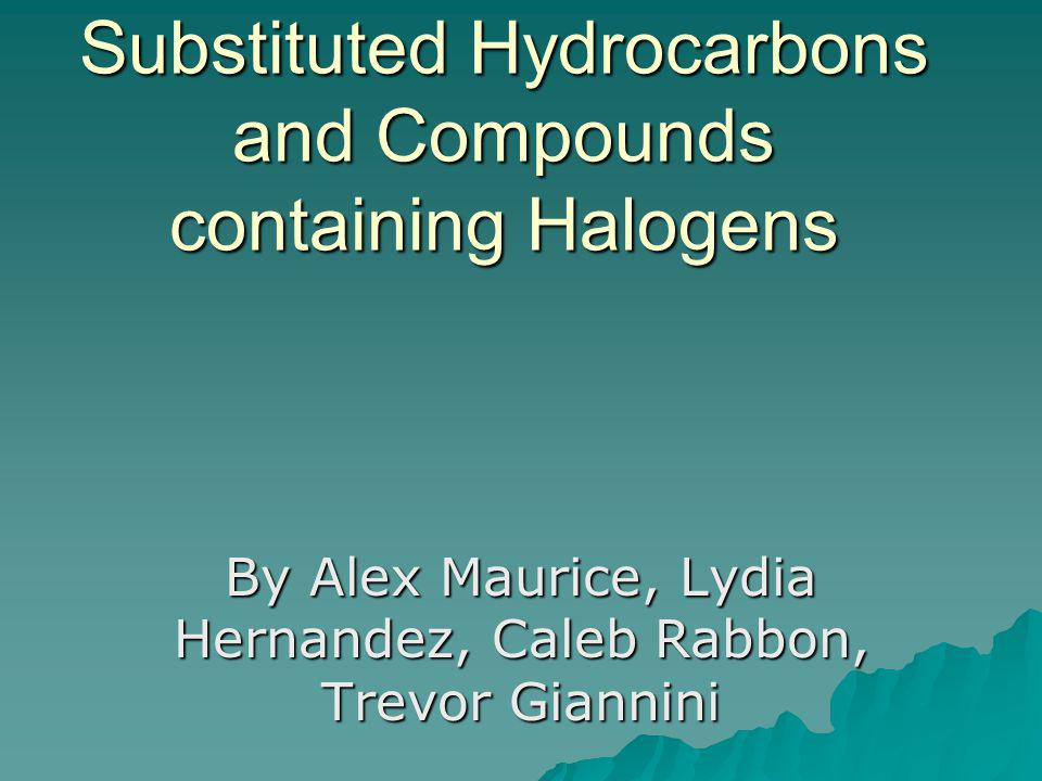 Substituted Hydrocarbons and Compounds containing Halogens By Alex Maurice, Lydia Hernandez, Caleb Rabbon, Trevor Giannini