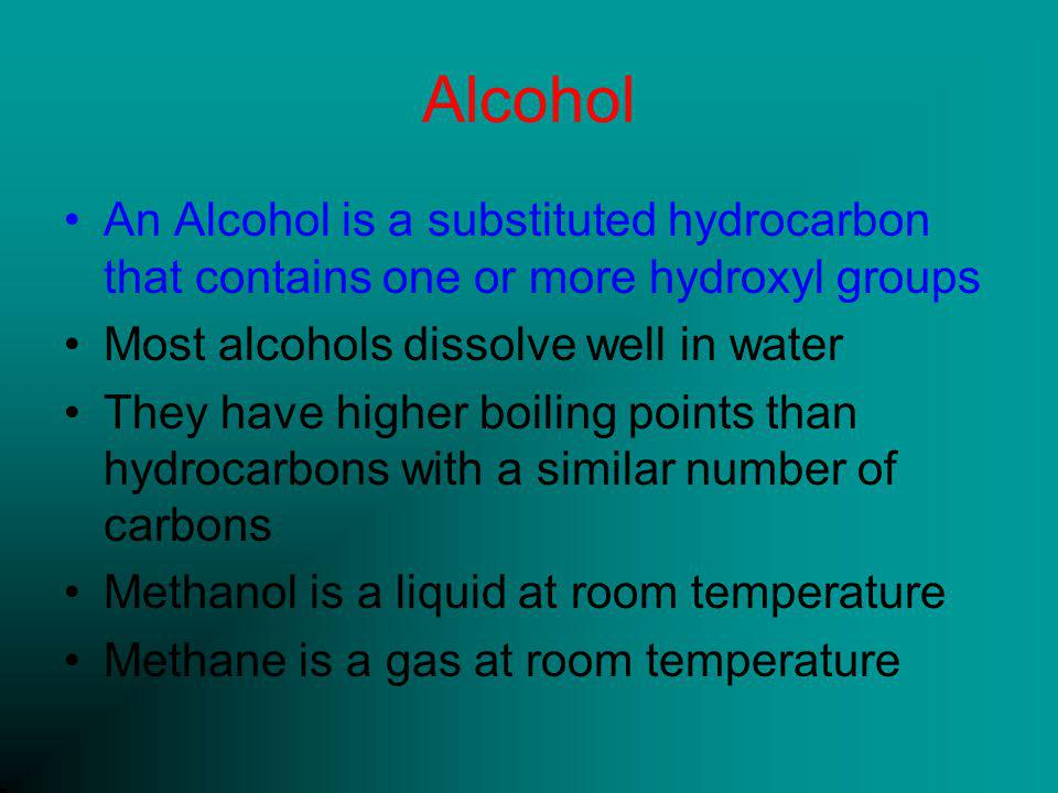 Alcohol An Alcohol is a substituted hydrocarbon that contains one or more hydroxyl groups Most alcohols dissolve well in water They have higher boiling points than hydrocarbons with a similar number of carbons Methanol is a liquid at room temperature Methane is a gas at room temperature
